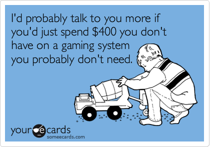 I'd probably talk to you more if you'd just spend $400 you don't have on a gaming systemyou probably don't need.
