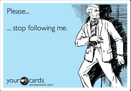 Please...... stop following me.