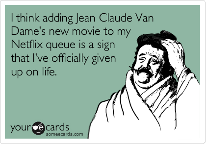 I think adding Jean Claude Van Dame's new movie to myNetflix queue is a signthat I've officially givenup on life.