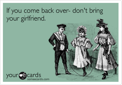If you come back over- don't bring your girlfriend.