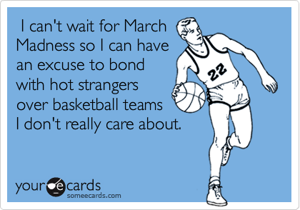 I can't wait for MarchMadness so I can havean excuse to bondwith hot strangersover basketball teamsI don't really care about.