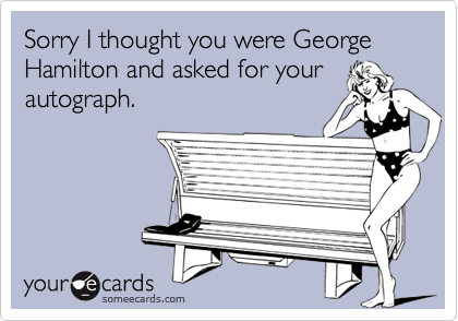 Sorry I thought you were George Hamilton and asked for yourautograph.