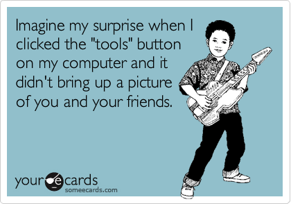 """Imagine my surprise when Iclicked the """"tools"""" buttonon my computer and itdidn't bring up a pictureof you and your friends."""