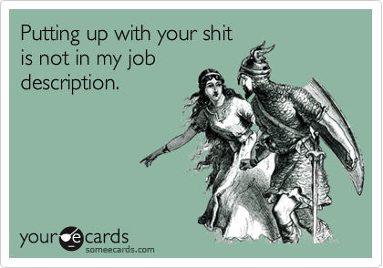 Putting up with your shitis not in my jobdescription.