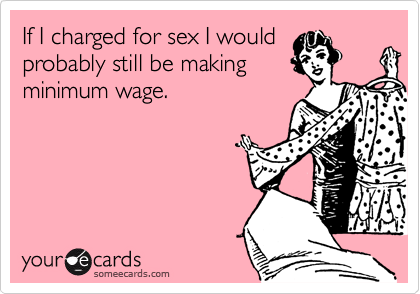 If I charged for sex I would probably still be making minimum wage.
