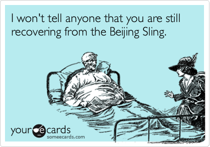 I won't tell anyone that you are still recovering from the Beijing Sling.