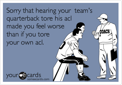 Sorry that hearing your  team'squarterback tore his aclmade you feel worsethan if you toreyour own acl.