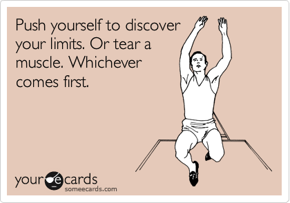 Push yourself to discover your limits. Or tear a muscle. Whichever comes first.