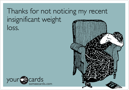 Thanks for not noticing my recent insignificant weight