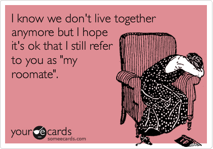 """I know we don't live together anymore but I hopeit's ok that I still referto you as """"myroomate""""."""