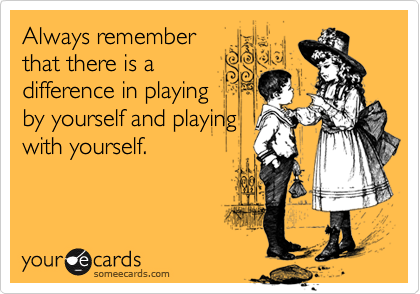 Always rememberthat there is adifference in playingby yourself and playingwith yourself.