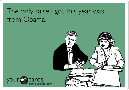 The only raise I got this year was from Obama.