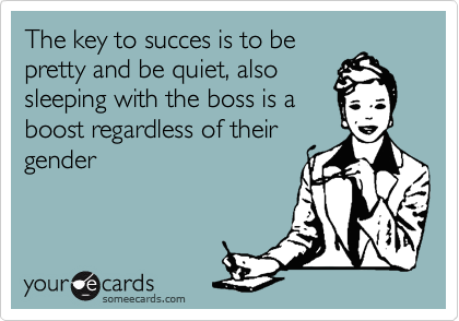 The key to succes is to be pretty and be quiet, also sleeping with the boss is a boost regardless of their gender