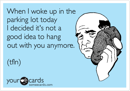 When I woke up in the parking lot today  I decided it's not a good idea to hang  out with you anymore.  (tfln)