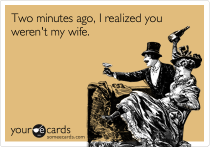 Two minutes ago, I realized you weren't my wife.