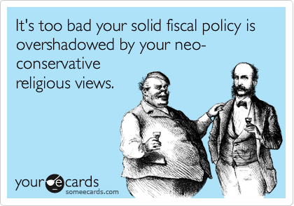 It's too bad your solid fiscal policy is overshadowed by your neo-conservativereligious views.