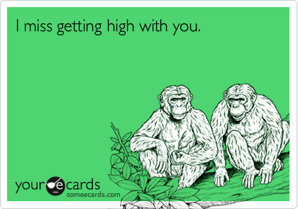 I miss getting high with you.