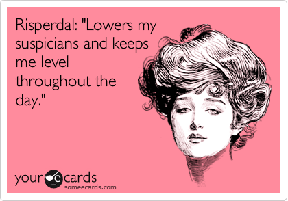 "Risperdal: ""Lowers my suspicians and keeps me level throughout the day."""