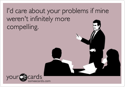 I'd care about your problems if mine weren't infinitely morecompelling.
