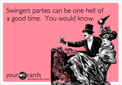 Swingers parties can be one hell of a good time.  You would know.
