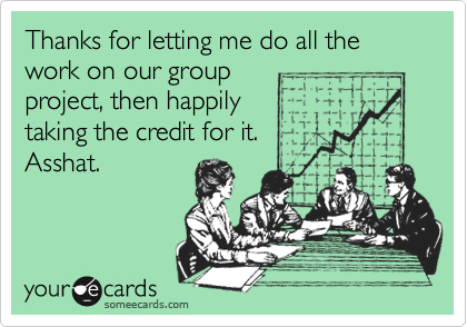 Thanks for letting me do all the work on our group project, then happily taking the credit for it.Asshat.