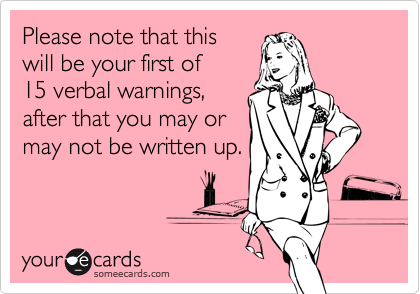 Please note that this will be your first of 15 verbal warnings,after that you may ormay not be written up.