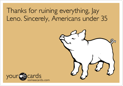Thanks for ruining everything, Jay Leno. Sincerely, Americans under 35