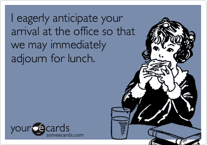 I eagerly anticipate yourarrival at the office so thatwe may immediatelyadjourn for lunch.