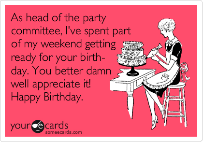 As head of the party committee, I've spent part of my weekend getting ready for your birth- day. You better damn well appreciate it! Happy Birthday.