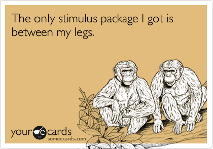 The only stimulus package I got is between my legs.