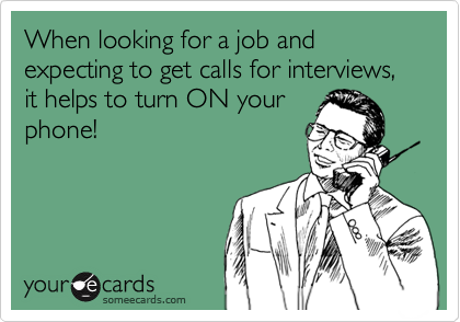 When looking for a job and expecting to get calls for interviews, it helps to turn ON your phone!