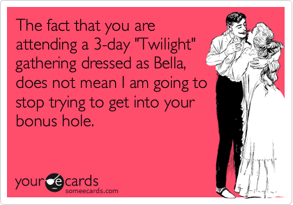 "The fact that you are attending a 3-day ""Twilight"" gathering dressed as Bella, does not mean I am going to stop trying to get into your bonus hole."
