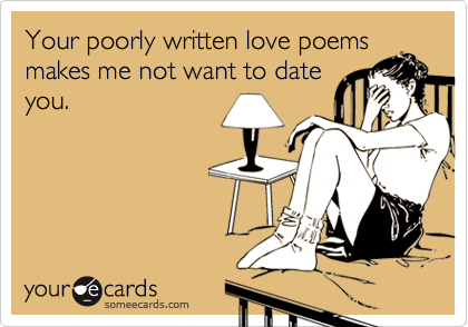Your poorly written love poemsmakes me not want to dateyou.