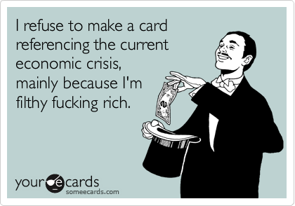 I refuse to make a cardreferencing the currenteconomic crisis,mainly because I'mfilthy fucking rich.