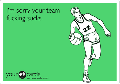 I'm sorry your team fucking sucks.