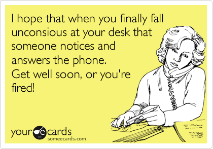 I hope that when you finally fall unconsious at your desk that someone notices and answers the phone. Get well soon, or you're fired!