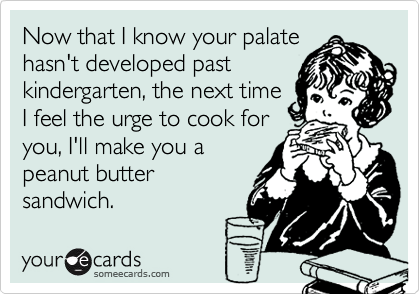 Now that I know your palate hasn't developed past kindergarten, the next time I feel the urge to cook for you, I'll make you a peanut butter sandwich.