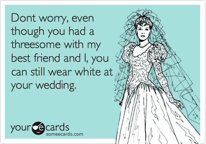 Dont worry, eventhough you had athreesome with mybest friend and I, youcan still wear white atyour wedding.