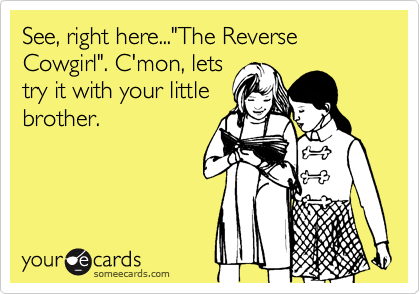"See, right here...""The Reverse Cowgirl"". C'mon, lets
