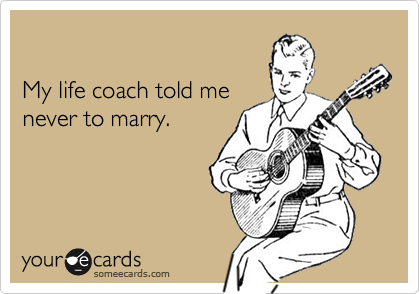My life coach told menever to marry.