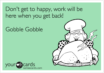 Don't get to happy, work will be here when you get back!Gobble Gobble