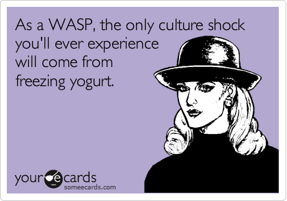 As a WASP, the only culture shock you'll ever experiencewill come fromfreezing yogurt.