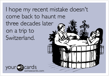 I hope my recent mistake doesn't come back to haunt me  three decades later  on a trip to Switzerland.