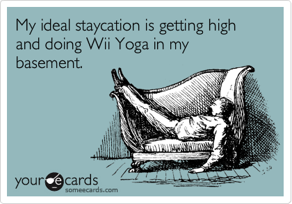 My ideal staycation is getting high and doing Wii Yoga in my basement.