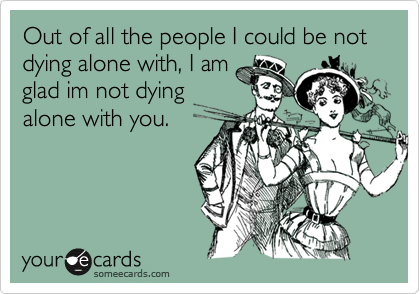 Out of all the people I could be not dying alone with, I amglad im not dyingalone with you.