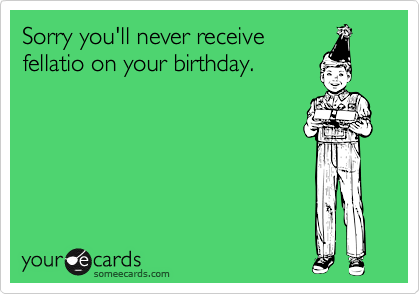 Sorry you'll never receivefellatio on your birthday.