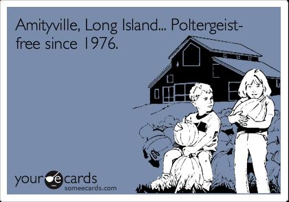 Amityville, Long Island... Poltergeist-free since 1976.