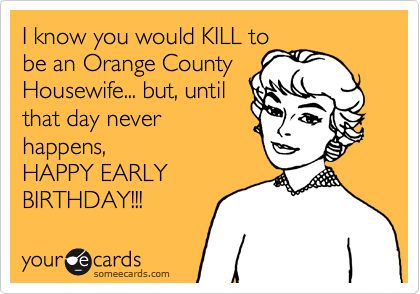 I know you would KILL tobe an Orange CountyHousewife... but, untilthat day neverhappens,HAPPY EARLY BIRTHDAY!!!