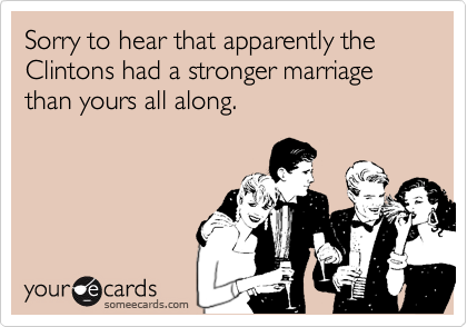 Sorry to hear that apparently the Clintons had a stronger marriage than yours all along.