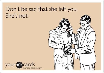 Don't be sad that she left you. She's not.